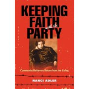 Keeping Faith with the Party: Communist Believers Return from the Gulag (Paperback)