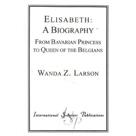 Elisabeth: A Biography : From Bavarian Princess to Queen of the Belgians