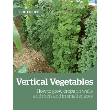 Growing Up the Wall : How to Grow Food in Vertical Places, on Roofs and in Small Spaces ()