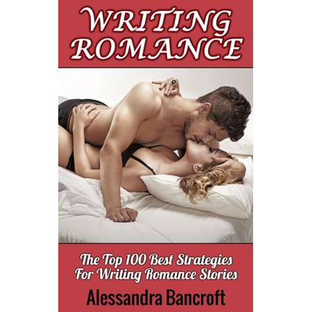 Writing Romance: The Top 100 Best Strategies For Writing Romance Stories -