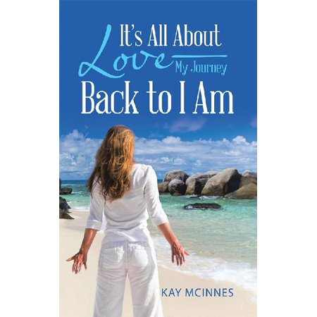 It'S All About Love—My Journey Back to I Am -