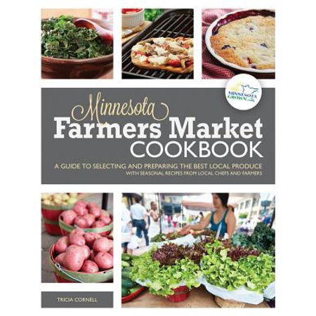 Minnesota Farmers Market Cookbook : A Guide to Selecting and Preparing the Best Local Produce with Seasonal Recipes from Chefs and