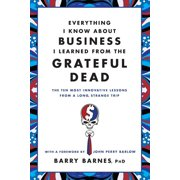 Everything I Know About Business I Learned from the Grateful Dead : The Ten Most Innovative Lessons from a Long, Strange Trip