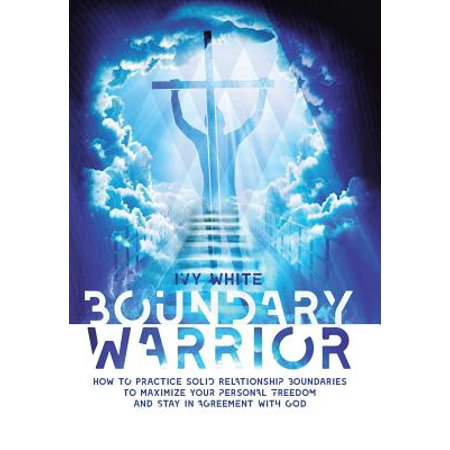 Boundary Warrior : How to Practice Solid Relationship Boundaries to Maximize Your Personal Freedom and Stay in Agreement with God (Ivy Star)