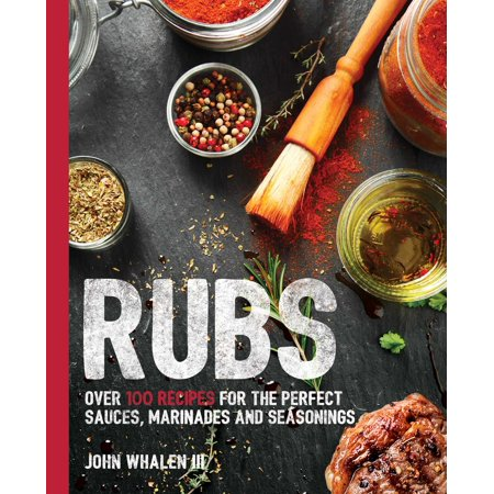Rubs : Over 100 Recipes for the Perfect Sauces, Marinades, and Seasonings