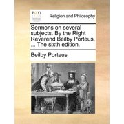 Sermons on Several Subjects. by the Right Reverend Beilby Porteus, ... the Sixth Edition.