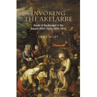 Invoking the Akelarre : Voices of the Accused in the Basque Witch-craze, 1609–1614