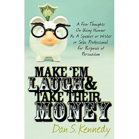 Make 'Em Laugh & Take Their Money: A Few Thoughts On Using Humor As A Speaker or Writer or Sales Professional For Purposes of Persuasion -