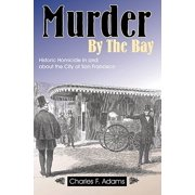 Murder by the Bay : Historic Homicide in and about the City of San Francisco
