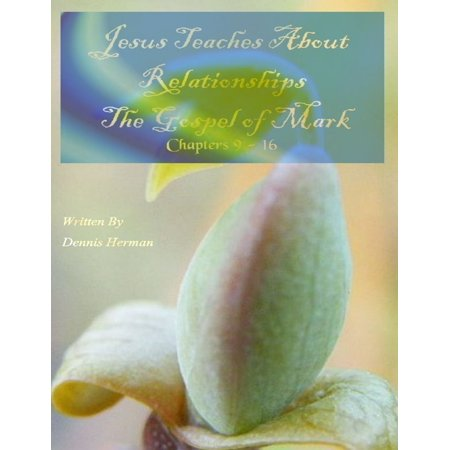 Jesus Teaches About Relationships: The Gospel of Mark Chapters 9 - 16 - (Gospel Of John Chapter 3 Verse 16)