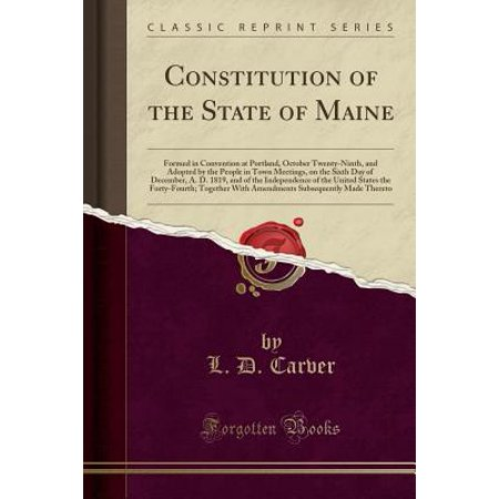 Constitution of the State of Maine: Formed in Convention at Portland, October Twenty-Ninth, and Adopted by the People in Town Meetings, on the Sixth Day of December, A. D. 1819, and of the Independenc