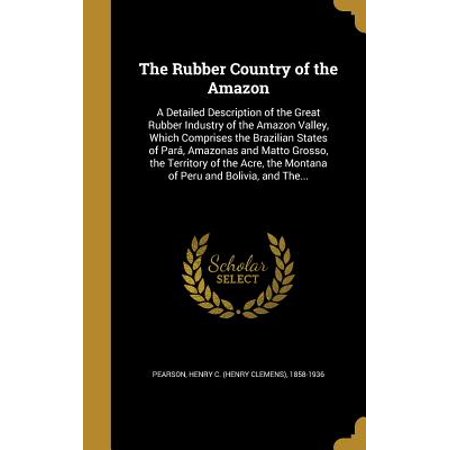 The Rubber Country of the Amazon : A Detailed Description of the Great Rubber Industry of the Amazon Valley, Which Comprises the Brazilian States of Para, Amazonas and Matto Grosso, the Territory of the Acre, the Montana of Peru and Bolivia, and The... ()
