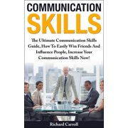 Communication Skills: The Ultimate Communication Skills Guide, How To Easily Win Friends And Influence People, Increase Your Communication Skills Now! - eBook