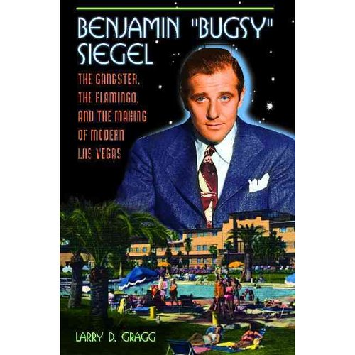 "Benjamin ""Bugsy"" Siegel : The Gangster, the Flamingo, and the Making of Modern Las Vegas"