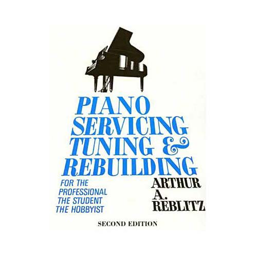 Piano Servicing, Tuning and Rebuilding: For the Professional, the Student, the Hobbyist