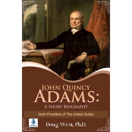 John Quincy Adams: A Short Biography - Sixth President of the United States - (John Hanson First President Of The United States)