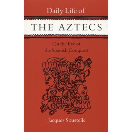 Daily Life of the Aztecs, on the Eve of the Spanish Conquest : On the Eve of the Spanish (Spanish Conquest Of The Aztecs Primary Sources)