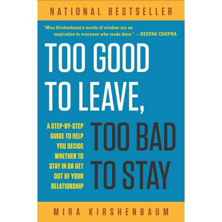 Too Good to Leave, Too Bad to Stay : A Step-by-Step Guide to Help You Decide Whether to Stay In or Get Out of Your