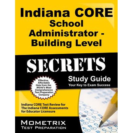 Indiana Core School Administrator - Building Level Secrets Study Guide : Indiana Core Test Review for the Indiana Core Assessments for Educator