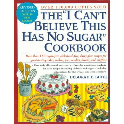 "The ""I Can't Believe This Has No Sugar"" Cookbook: More Than 150 Sugar-Free, Cholesterol-Free, Dairy-Free Recipes for Great-Testing Cakes, Cookies, Pies, Candies, Breads and Muffins"