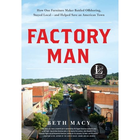 Factory Man : How One Furniture Maker Battled Offshoring, Stayed Local - and Helped Save an American Town ()