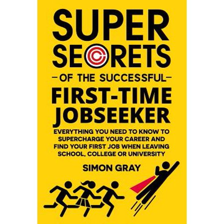 Super Secrets of the Successful First-Time Jobseeker : Everything You Need to Know to Supercharge Your Career and Find Your First Job When Leaving School, College or