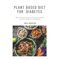 Plant Based Diet for Diabetes : How to use plant based diet to manage diabetes including meal plan and recipes (Paperback)