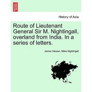Route of Lieutenant General Sir M. Nightingall, Overland from India. in a Series of Letters.
