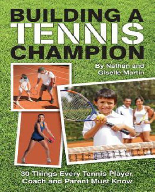 Building a Tennis Champion: 30 Things Every Tennis Player, Coach and Parent Must Know by