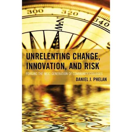 Unrelenting Change  Innovation  And Risk  Forging The Next Generation Of Community Colleges