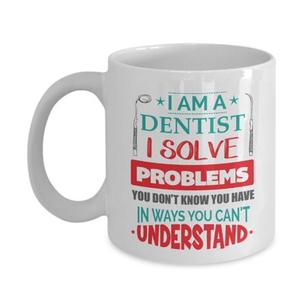 I Am A Dentist I Solve Problems You Don't Know You Have Funny Cool Quirky Coffee & Tea Gift Mug, Cup Decorations, Ornament & Accessories For A Dentist Mom Or Dad, Dentistry Student & Future