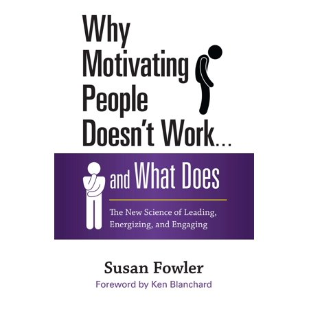 Why Motivating People Doesn't Work . . . and What Does : The New Science of Leading, Energizing, and (People Often Say That Motivation Doesn T Last)