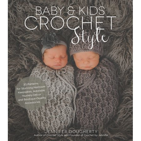 Baby & Kids Crochet Style : 30 Patterns for Stunning Heirloom Keepsakes, Adorable Nursery Décor and Boutique-Quality (Heirloom Crochet)