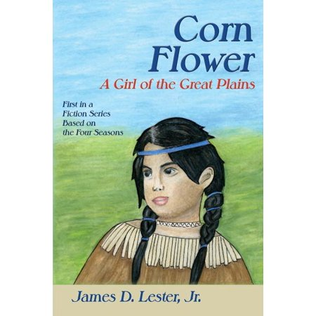 Corn Flower : A Girl of the Great Plains, First in a Fiction Series Based on the Four Seasons European Plain Base