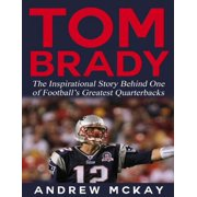Tom Brady: The Inspirational Story Behind One of Football's Greatest Quarterbacks - eBook