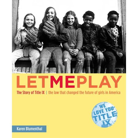 Let Me Play : The Story of Title IX: The Law That Changed the Future of Girls in