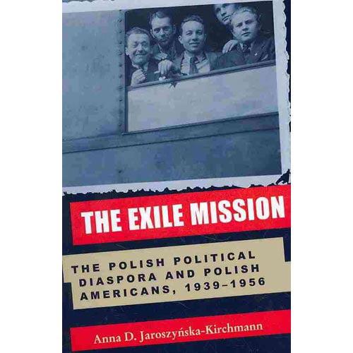 Exile Mission: The Polish Political Diaspora and Polish Americans, 1939-1956