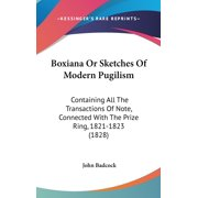 Boxiana Or Sketches Of Modern Pugilism: Containing All The Transactions Of Note, Connected With The Prize Ring, 1821-1823 (1828) (Hardcover)