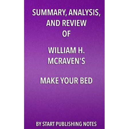 Summary, Analysis, and Review of William H. McRaven's Make Your Bed : Little Things That Can Change Your Life and Maybe the (The Weight Of All Things Chapter Summaries)