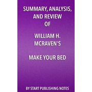 Summary, Analysis, and Review of William H. McRaven's Make Your Bed : Little Things That Can Change Your Life and Maybe the World