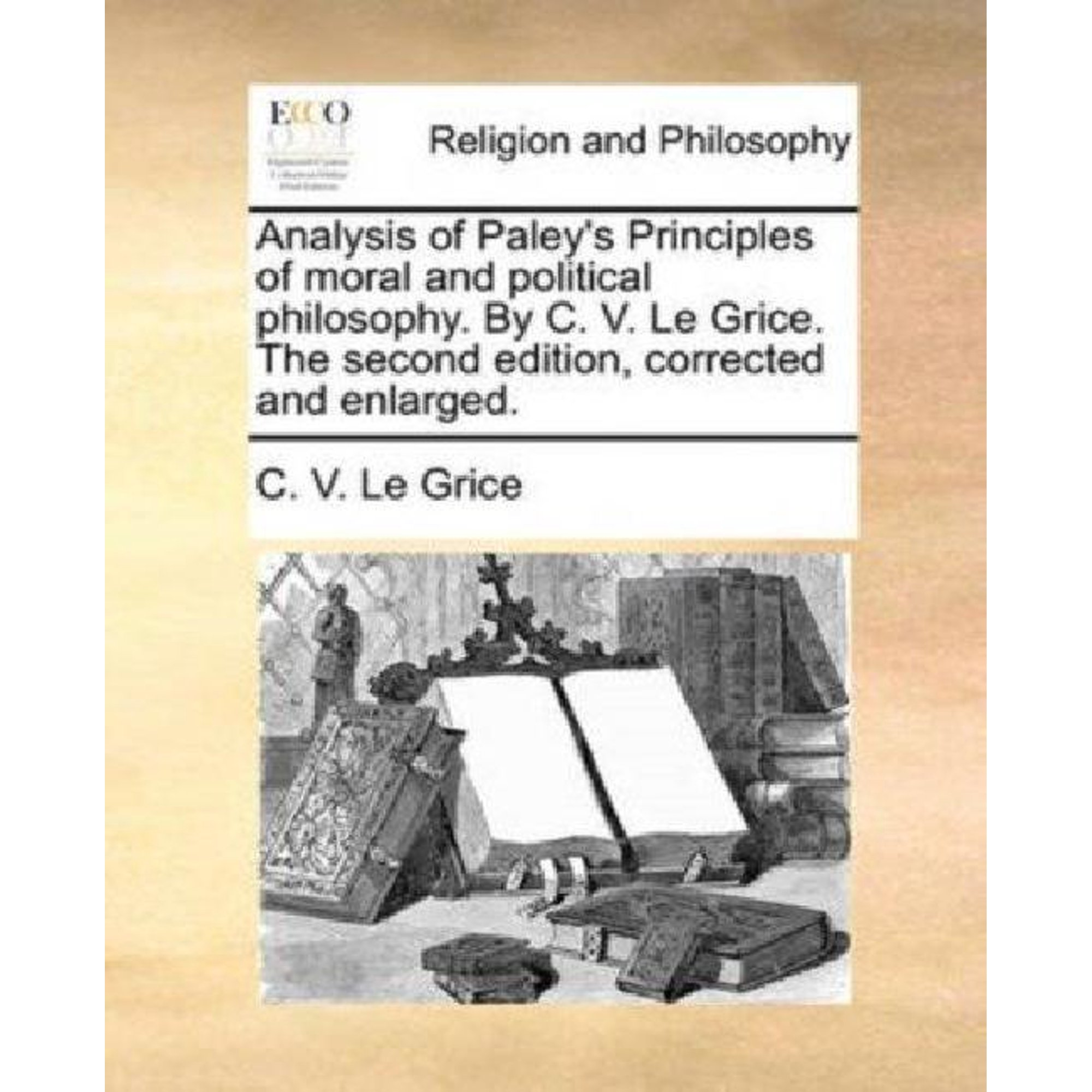 Analysis of Paleys Principles of moral and political philosophy - By C.V. Le Grice.