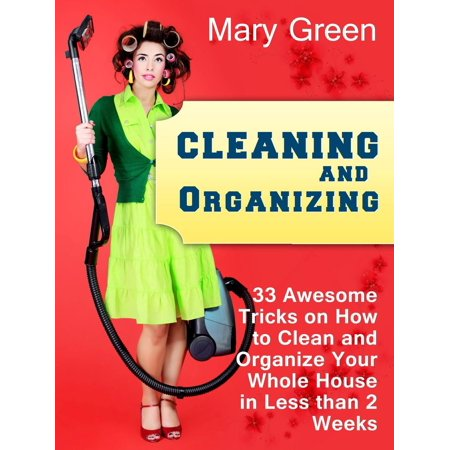 Cleaning and Organizing: 33 Awesome Tricks on How to Clean and Organize Your Whole House in Less than 2 Weeks. - (Clean Your System Of Thc In A Week)