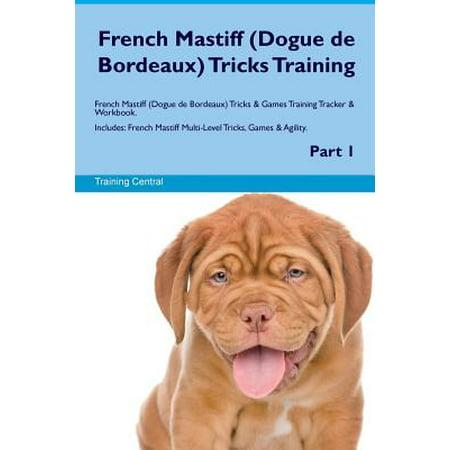 French Mastiff (Dogue de Bordeaux) Tricks Training French Mastiff (Dogue de Bordeaux) Tricks & Games Training Tracker & Workbook. Includes : French Mastiff Multi-Level Tricks, Games & Agility. Part