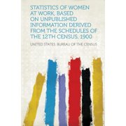 Statistics of Women at Work, Based on Unpublished Information Derived from the Schedules of the 12th Census, 1900