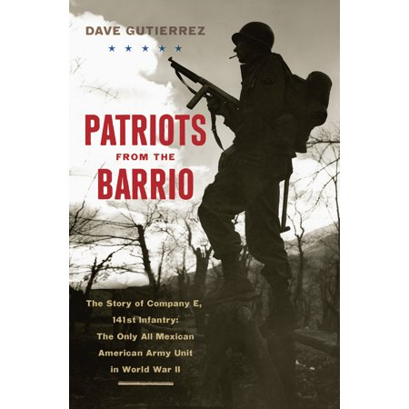 Patriots from the Barrio : The Story of Company E, 141st Infantry: The Only All Mexican American Army Unit in World War (Best Army Unit In The World)
