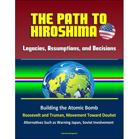 Legacies, Assumptions, and Decisions: The Path to Hiroshima - Building the Atomic Bomb, Roosevelt and Truman, Movement Toward Douhet, Alternatives Such as Warning Japan, Soviet Involvement - (Names Of Atomic Bombs Dropped On Japan)