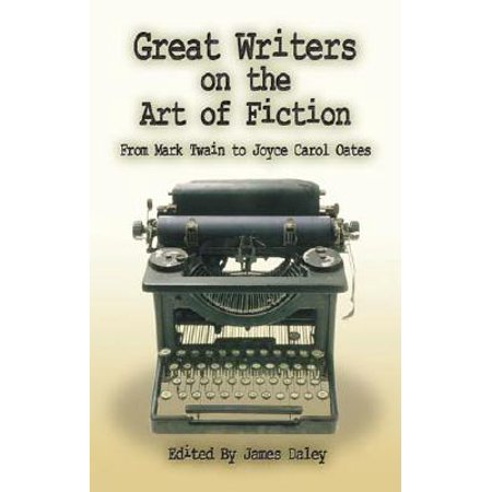 Great Writers - Great Writers on the Art of Fiction : From Mark Twain to Joyce Carol Oates
