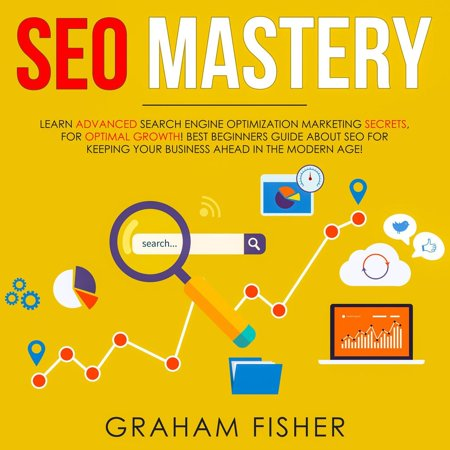 SEO Mastery Learn Advanced Search Engine Optimization Marketing Secrets, For Optimal Growth! Best Beginners Guide About SEO For Keeping your Business Ahead in The Modern Age! -