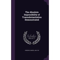 The Absolute Impossibility of Transubstantiation Demonstrated (Hardcover)
