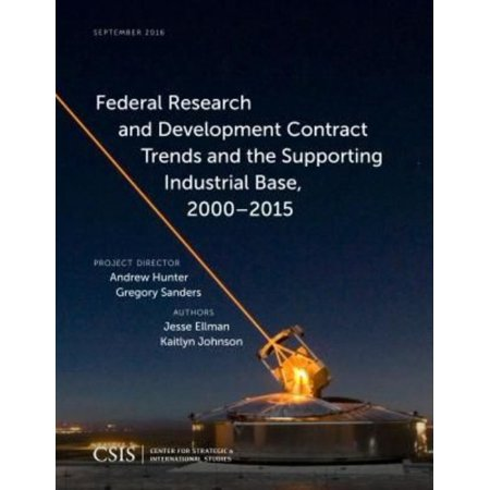 Federal Research And Development Contract Trends And The Supporting Industrial Base 2000 2015  A Report Of The Csis Defense Industrial Initiatives Group